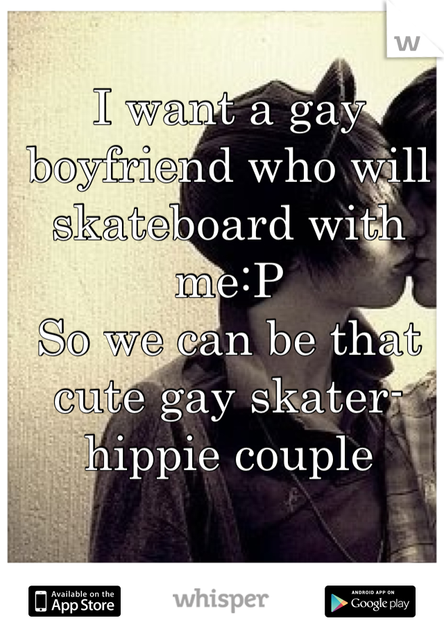 I want a gay boyfriend who will skateboard with me:P So we can be that cute gay skater-hippie couple
