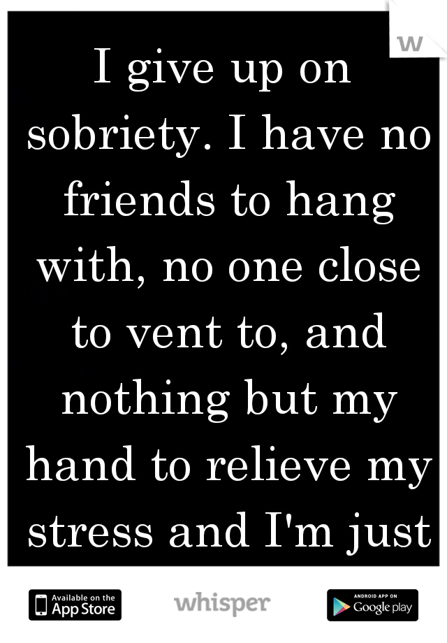 I give up on sobriety. I have no friends to hang with, no one close to vent to, and nothing but my hand to relieve my stress and I'm just sick of myself.