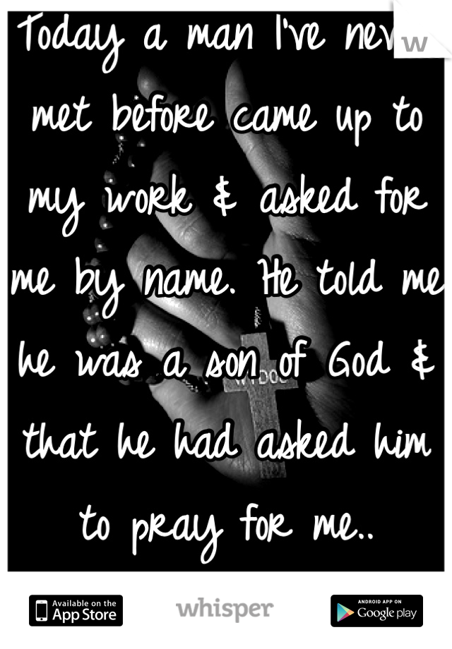 Today a man I've never met before came up to my work & asked for me by name. He told me he was a son of God & that he had asked him to pray for me.. Thank you.
