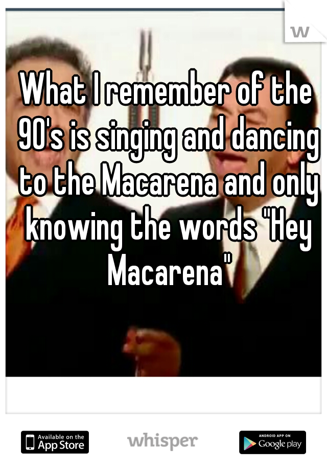 "What I remember of the 90's is singing and dancing to the Macarena and only knowing the words ""Hey Macarena"""