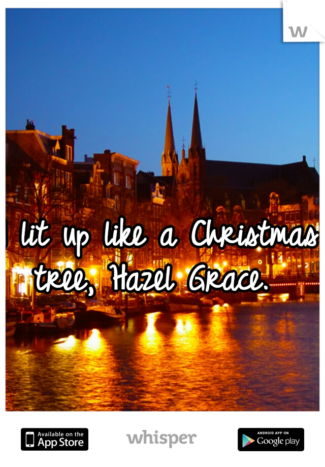 I lit up like a Christmas tree, Hazel Grace.