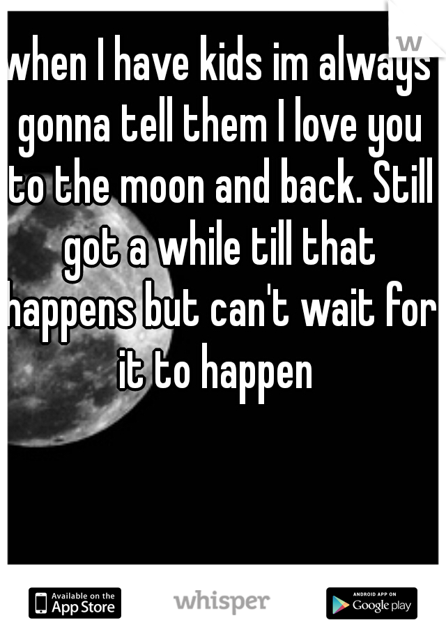 when I have kids im always gonna tell them I love you to the moon and back. Still got a while till that happens but can't wait for it to happen