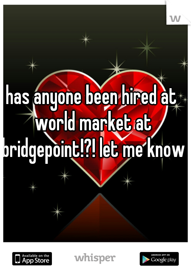 has anyone been hired at world market at bridgepoint!?! let me know