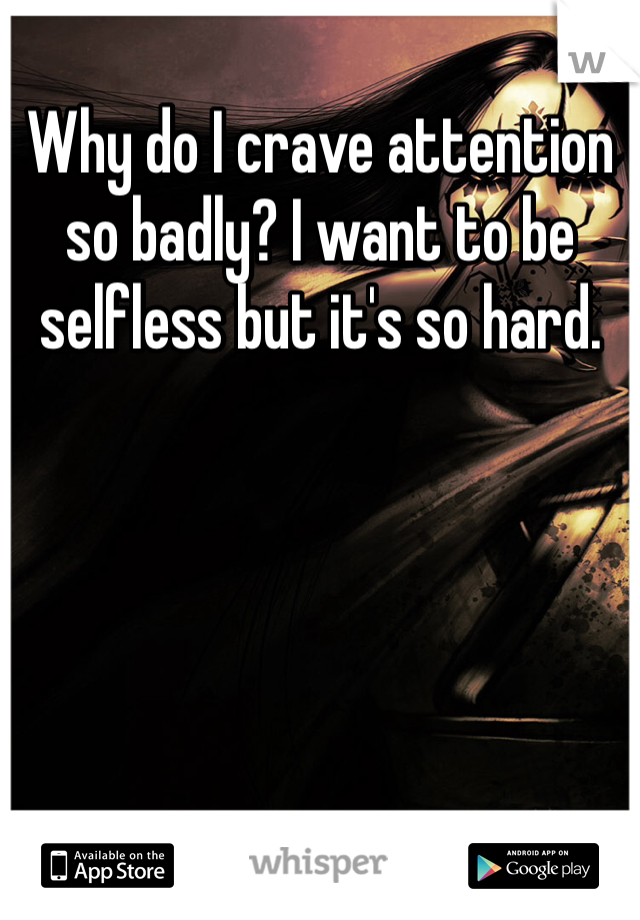 Why do I crave attention so badly? I want to be selfless but it's so hard.