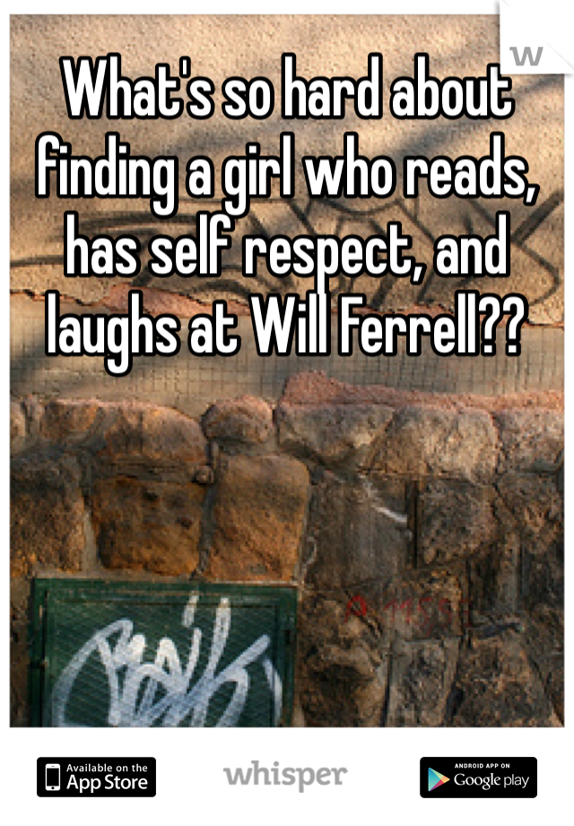 What's so hard about finding a girl who reads, has self respect, and laughs at Will Ferrell??