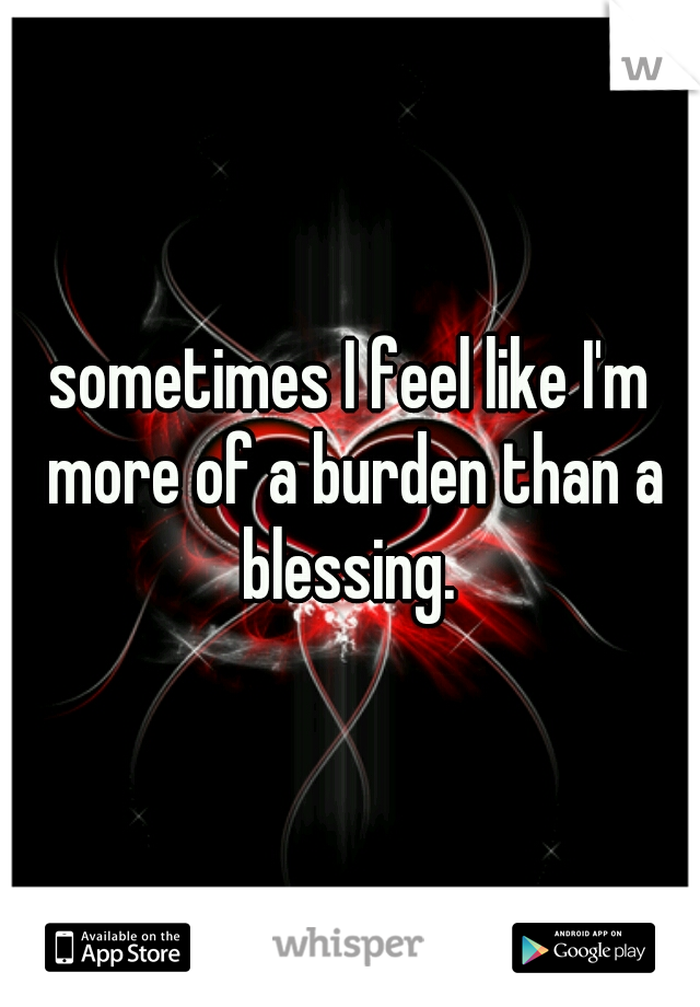 sometimes I feel like I'm more of a burden than a blessing.