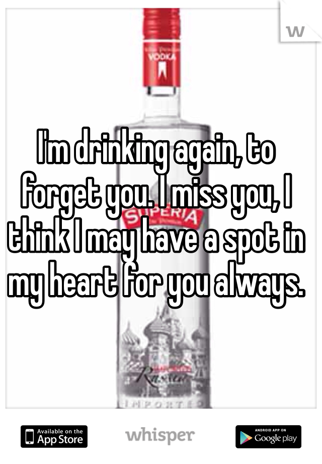 I'm drinking again, to forget you. I miss you, I think I may have a spot in my heart for you always.