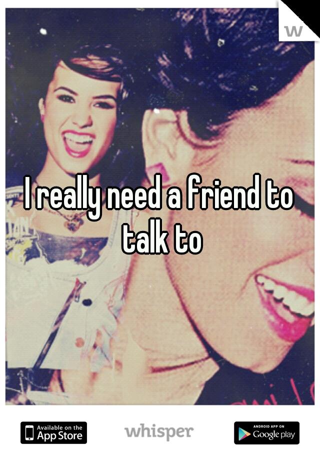I really need a friend to talk to