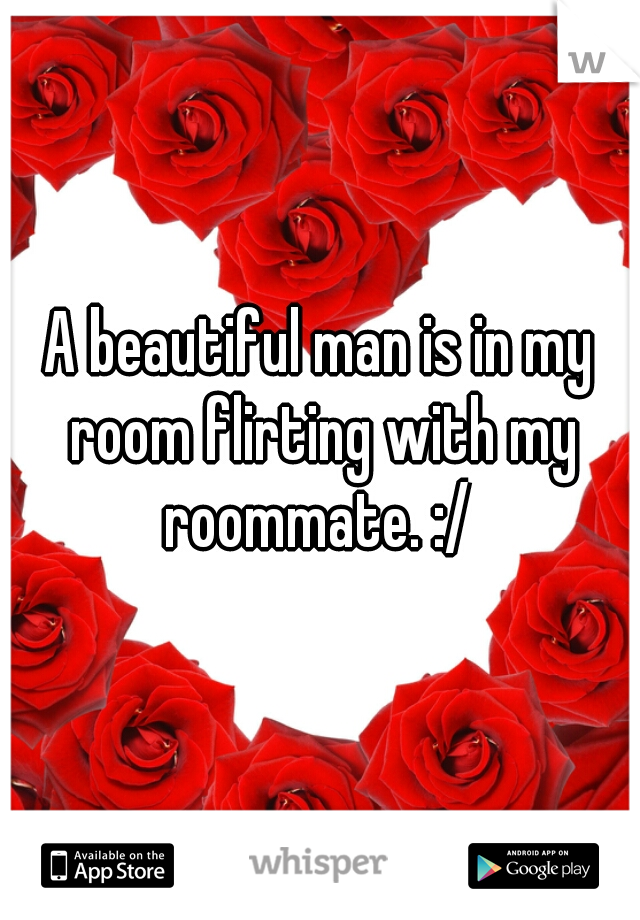 A beautiful man is in my room flirting with my roommate. :/