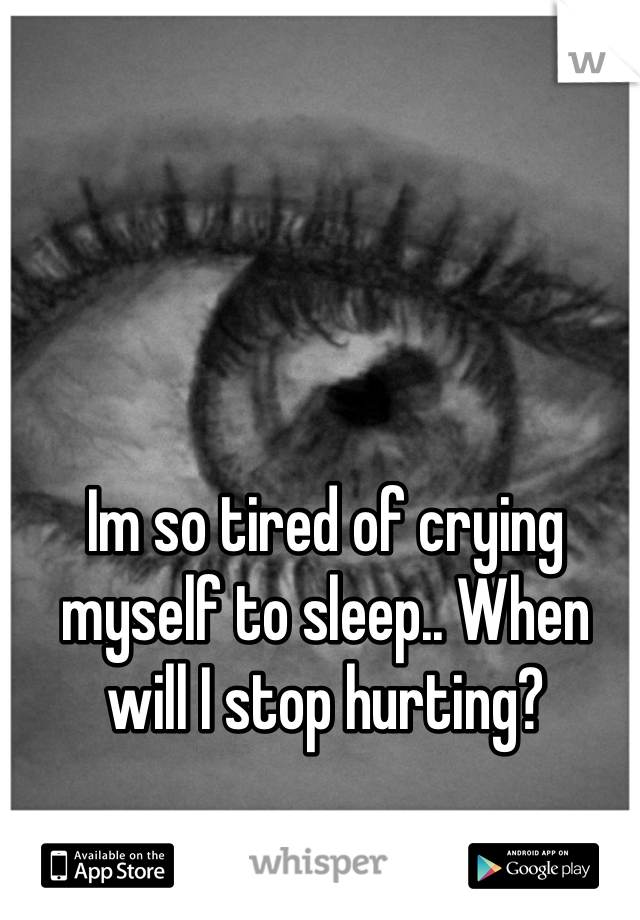 Im so tired of crying myself to sleep.. When will I stop hurting?