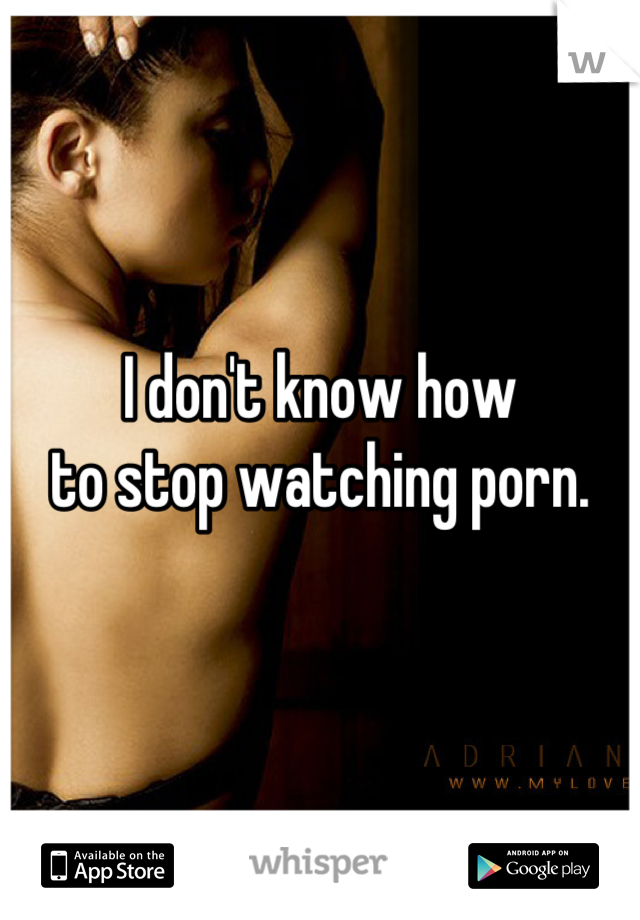 I don't know how  to stop watching porn.