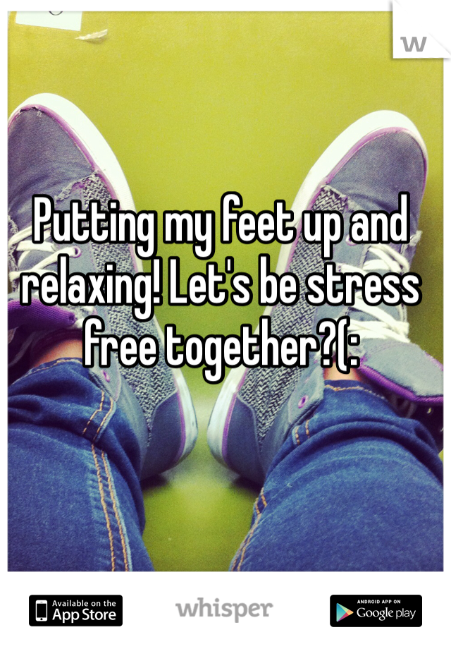 Putting my feet up and relaxing! Let's be stress free together?(: