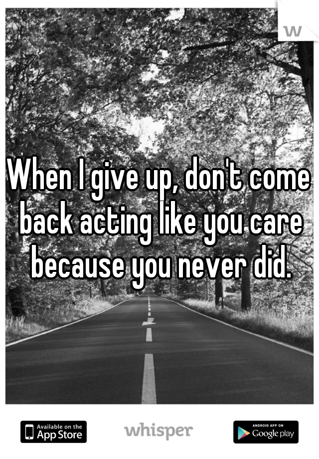 When I give up, don't come back acting like you care because you never did.