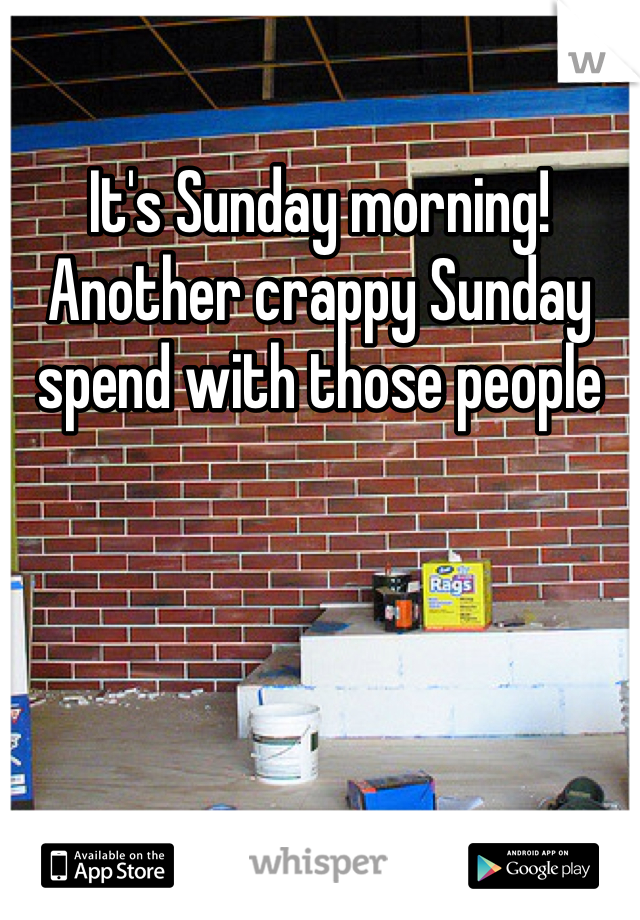 It's Sunday morning! Another crappy Sunday spend with those people