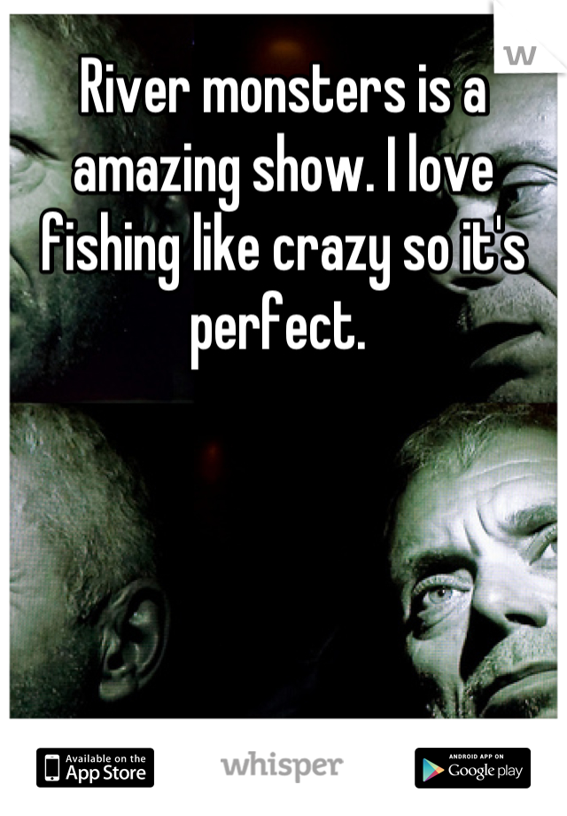 River monsters is a amazing show. I love fishing like crazy so it's perfect.