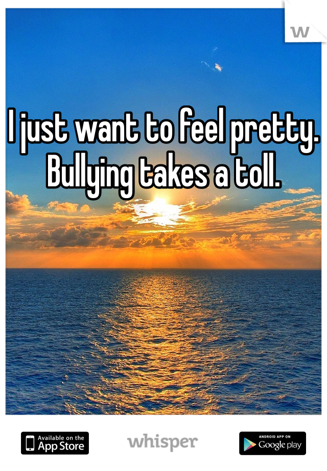 I just want to feel pretty. Bullying takes a toll.