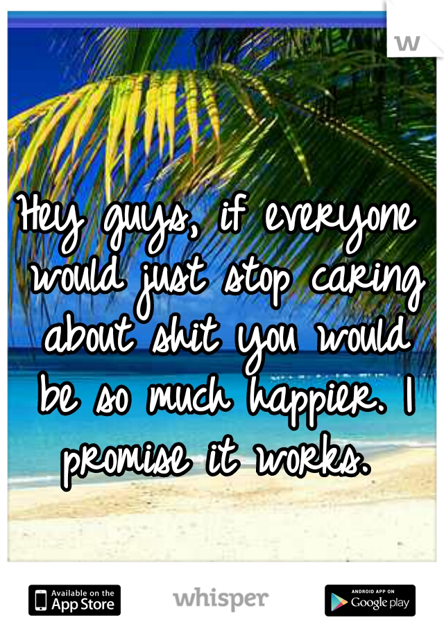 Hey guys, if everyone would just stop caring about shit you would be so much happier. I promise it works.