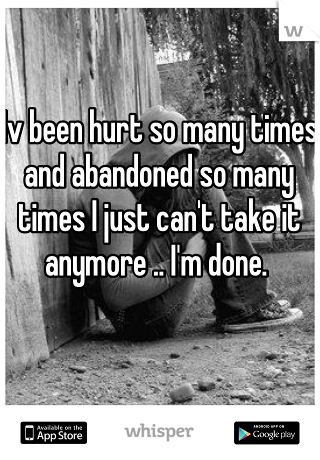 Iv been hurt so many times and abandoned so many times I just can't take it anymore .. I'm done.