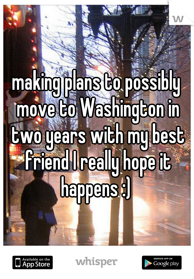 making plans to possibly move to Washington in two years with my best friend I really hope it happens :)