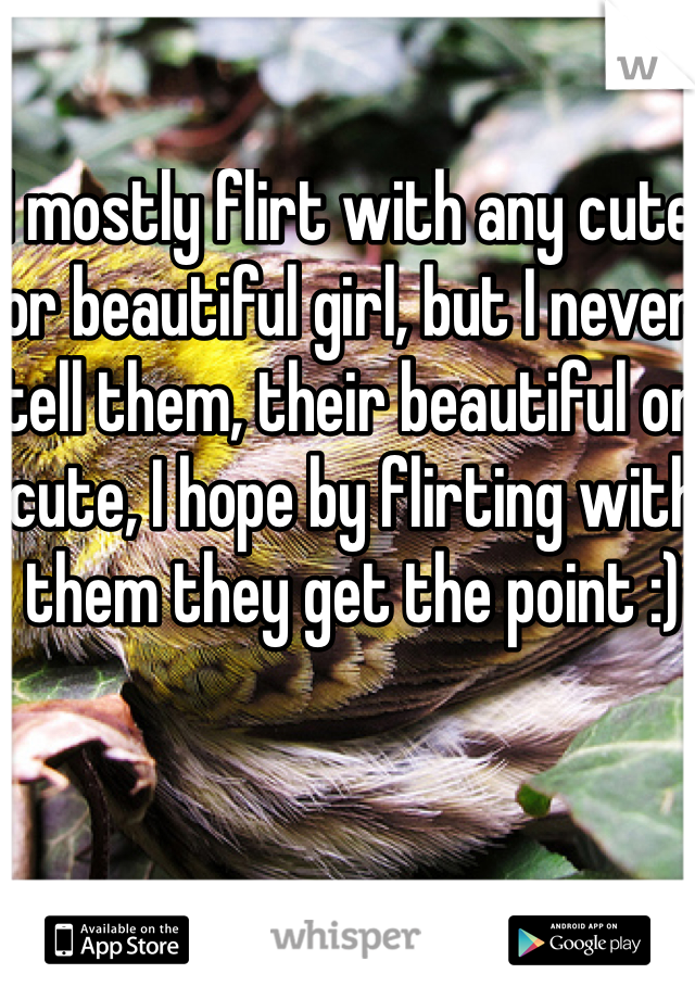 I mostly flirt with any cute or beautiful girl, but I never tell them, their beautiful or cute, I hope by flirting with them they get the point :)