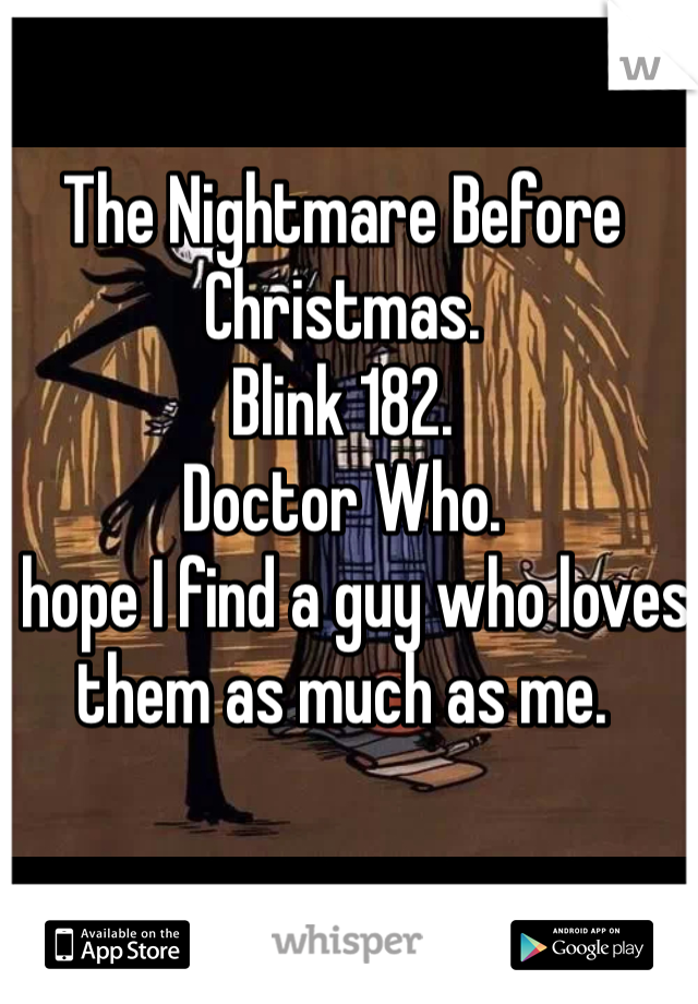 The Nightmare Before Christmas.  Blink 182.  Doctor Who.  I hope I find a guy who loves them as much as me.