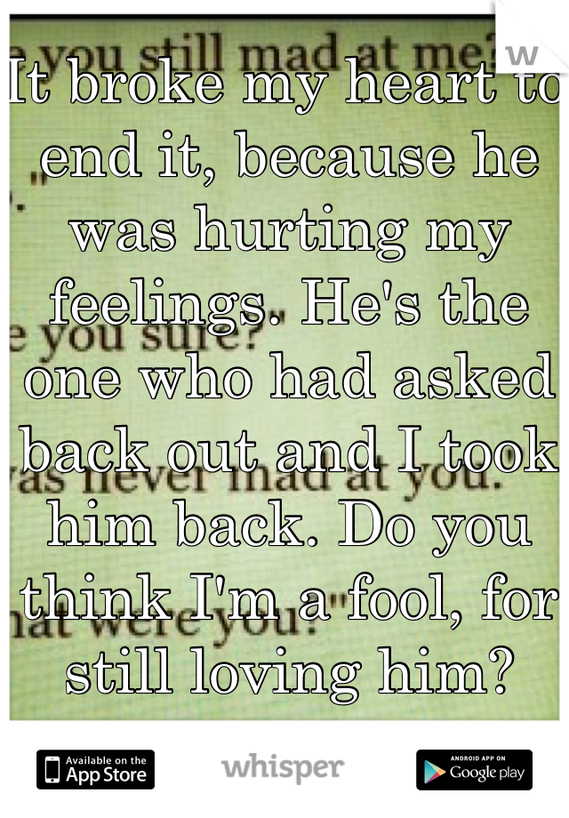 It broke my heart to end it, because he was hurting my feelings. He's the one who had asked back out and I took him back. Do you think I'm a fool, for still loving him?