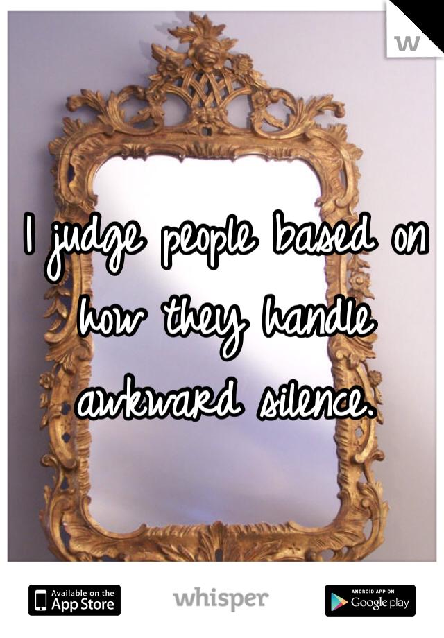 I judge people based on how they handle awkward silence.