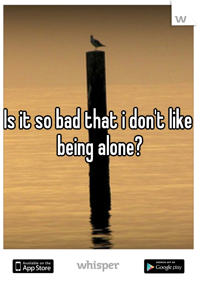 Is it so bad that i don't like being alone?