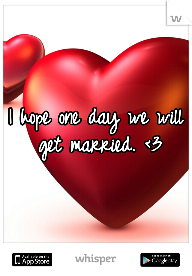 I hope one day we will get married. <3