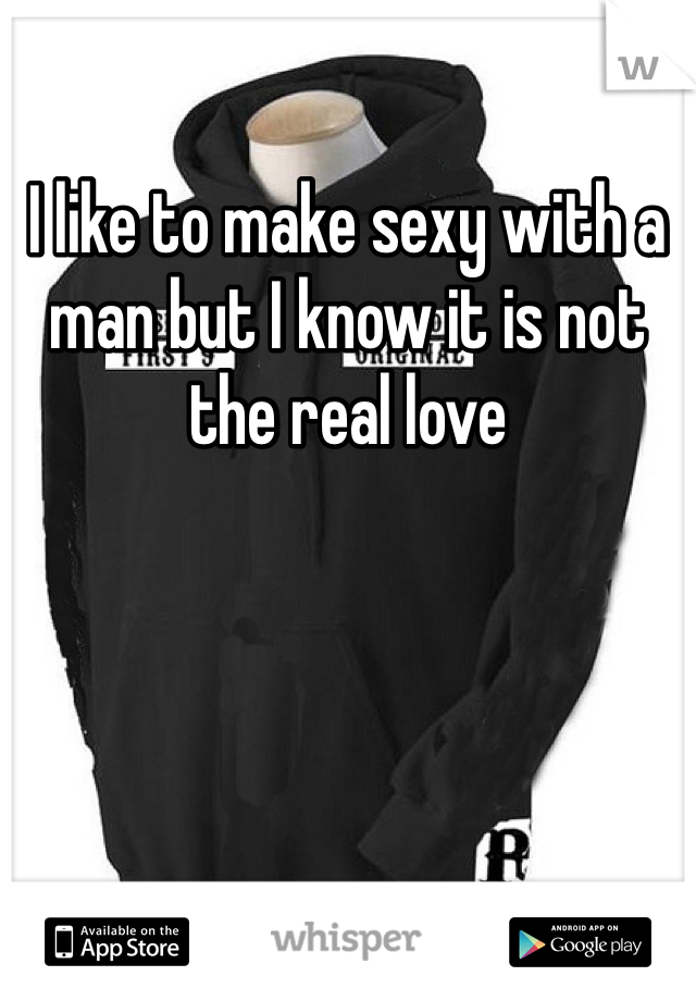 I like to make sexy with a man but I know it is not the real love