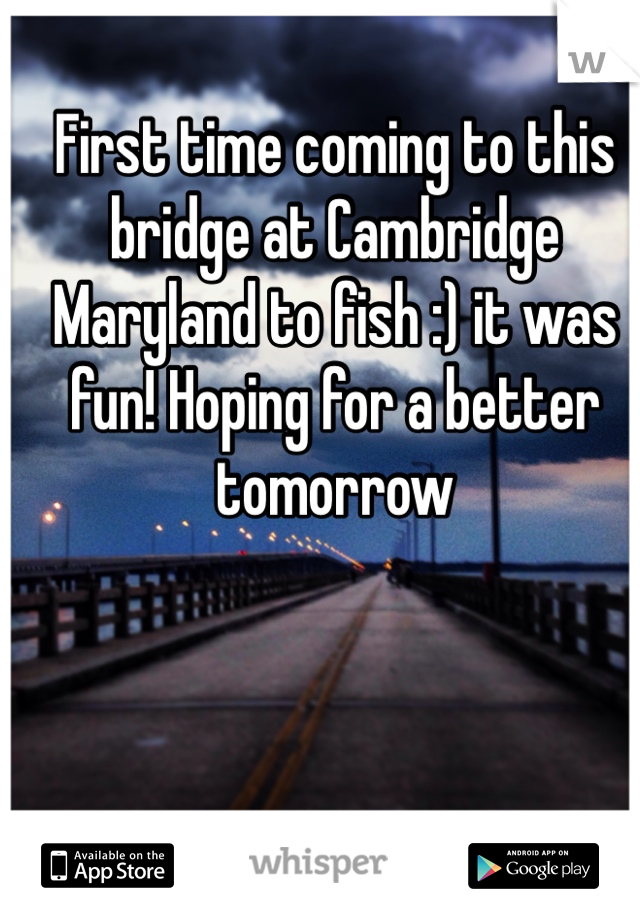 First time coming to this bridge at Cambridge Maryland to fish :) it was fun! Hoping for a better tomorrow