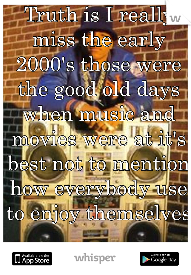 Truth is I really miss the early 2000's those were the good old days when music and movies were at it's best not to mention how everybody use to enjoy themselves