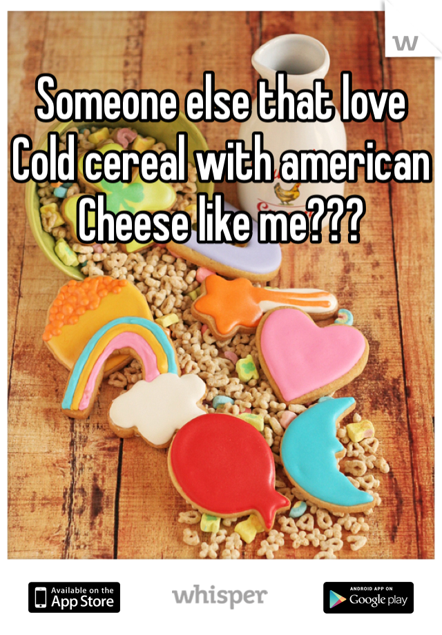 Someone else that love  Cold cereal with american  Cheese like me???