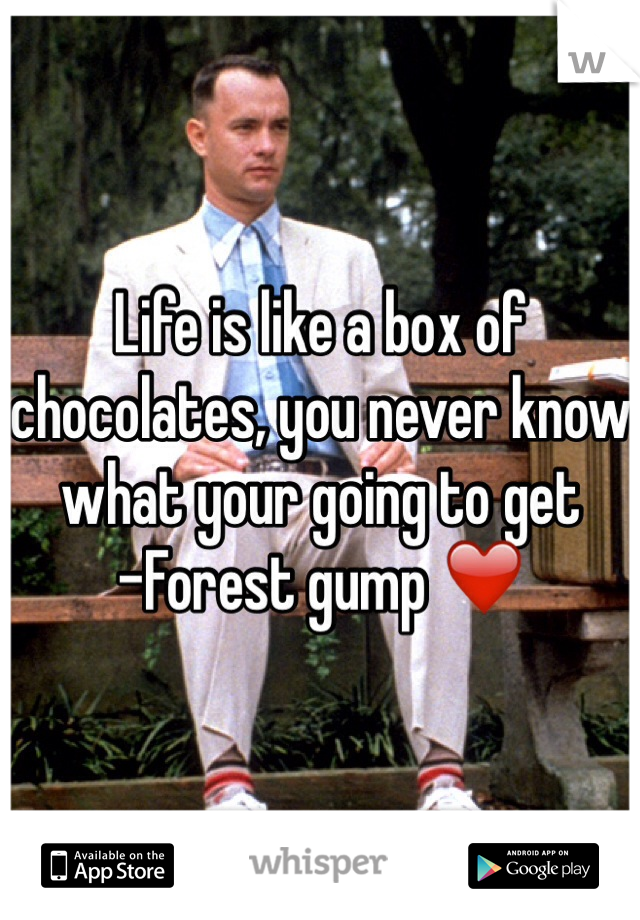 Life is like a box of chocolates, you never know what your going to get  -Forest gump ❤️