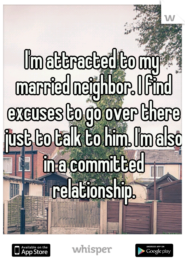 I'm attracted to my married neighbor. I find excuses to go over there just to talk to him. I'm also in a committed relationship.
