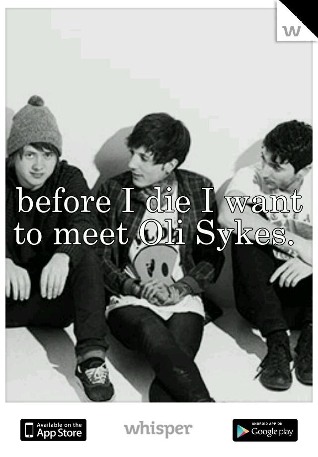 before I die I want to meet Oli Sykes.