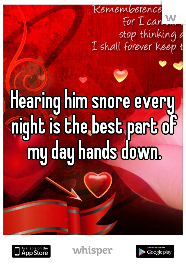 Hearing him snore every night is the best part of my day hands down.
