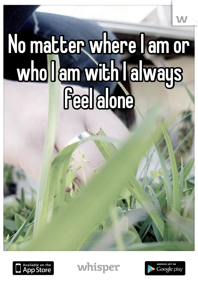 No matter where I am or who I am with I always feel alone