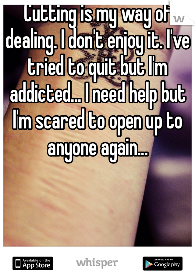 Cutting is my way of dealing. I don't enjoy it. I've tried to quit but I'm addicted... I need help but I'm scared to open up to anyone again...