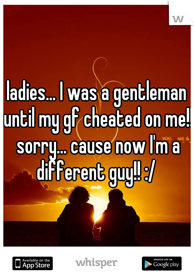 ladies... I was a gentleman until my gf cheated on me!! sorry... cause now I'm a different guy!! :/
