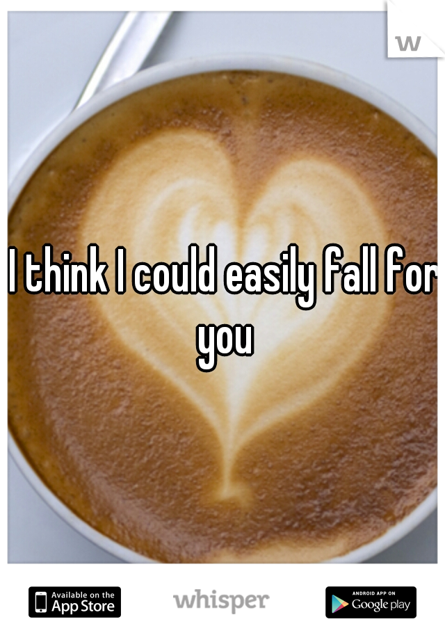 I think I could easily fall for you