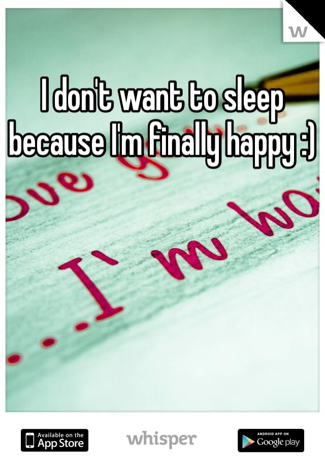 I don't want to sleep because I'm finally happy :)