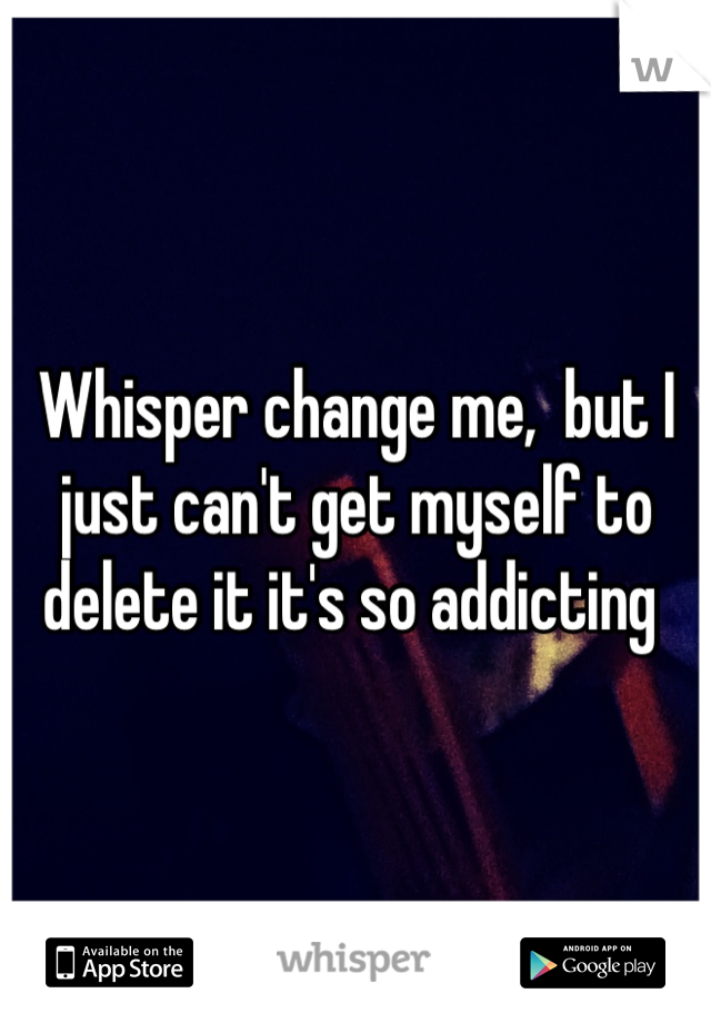 Whisper change me,  but I just can't get myself to delete it it's so addicting