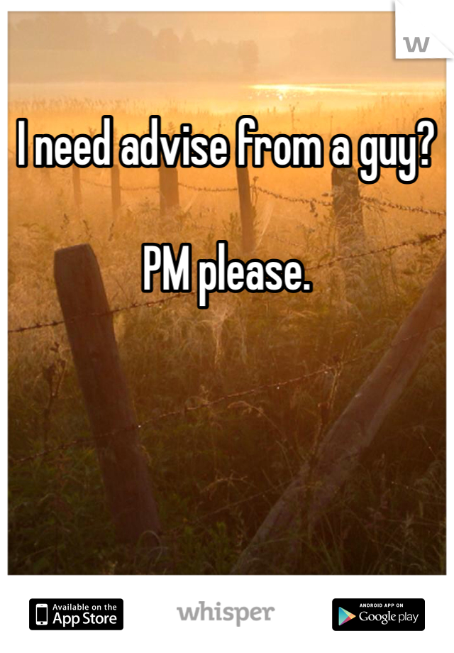 I need advise from a guy?   PM please.