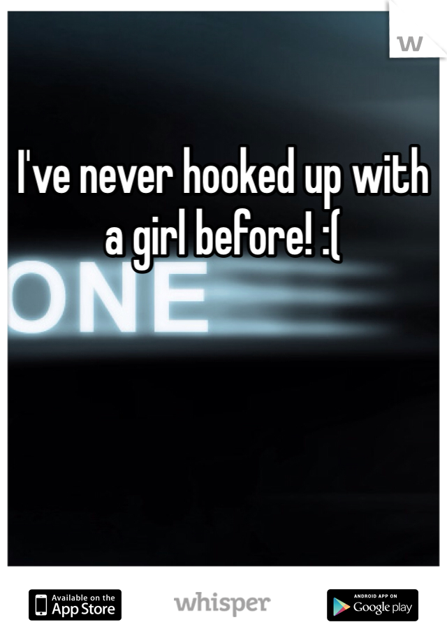 I've never hooked up with a girl before! :(