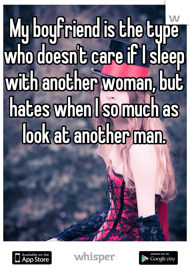 My boyfriend is the type who doesn't care if I sleep with another woman, but hates when I so much as look at another man.