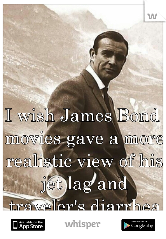 I wish James Bond movies gave a more realistic view of his jet lag and traveler's diarrhea