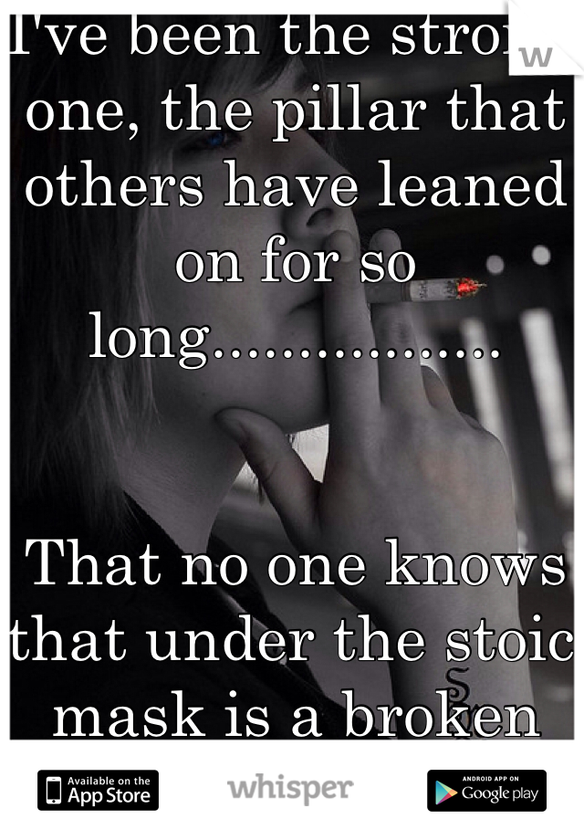 I've been the strong one, the pillar that others have leaned on for so long.................    That no one knows that under the stoic mask is a broken soul