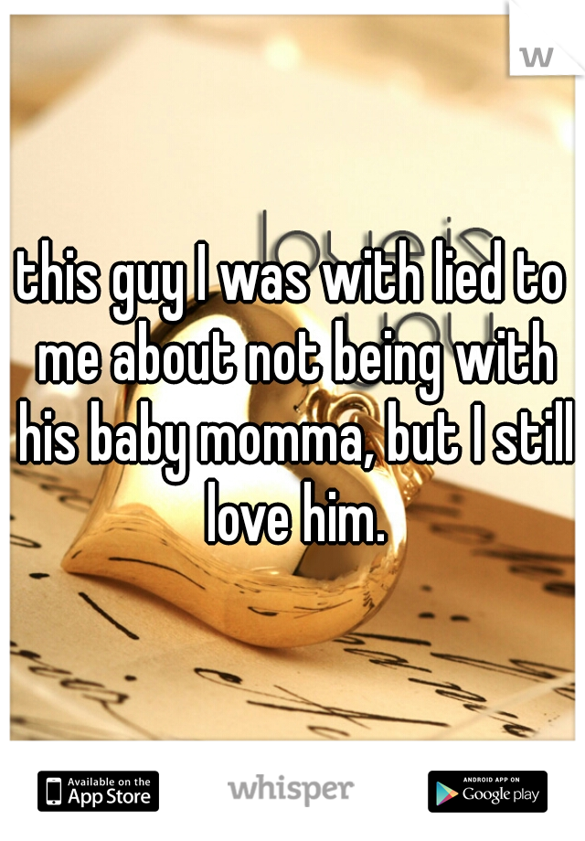 this guy I was with lied to me about not being with his baby momma, but I still love him.