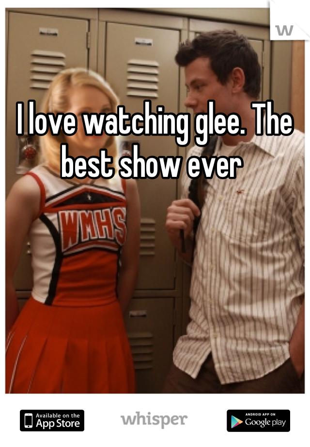 I love watching glee. The best show ever